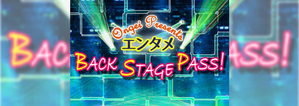 ~Ongei Presents~ エンタメ Back Stage Pass!